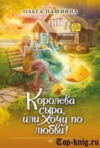 Книгу Ольги Пашниной Королева сыра или Хочу по любви! читать